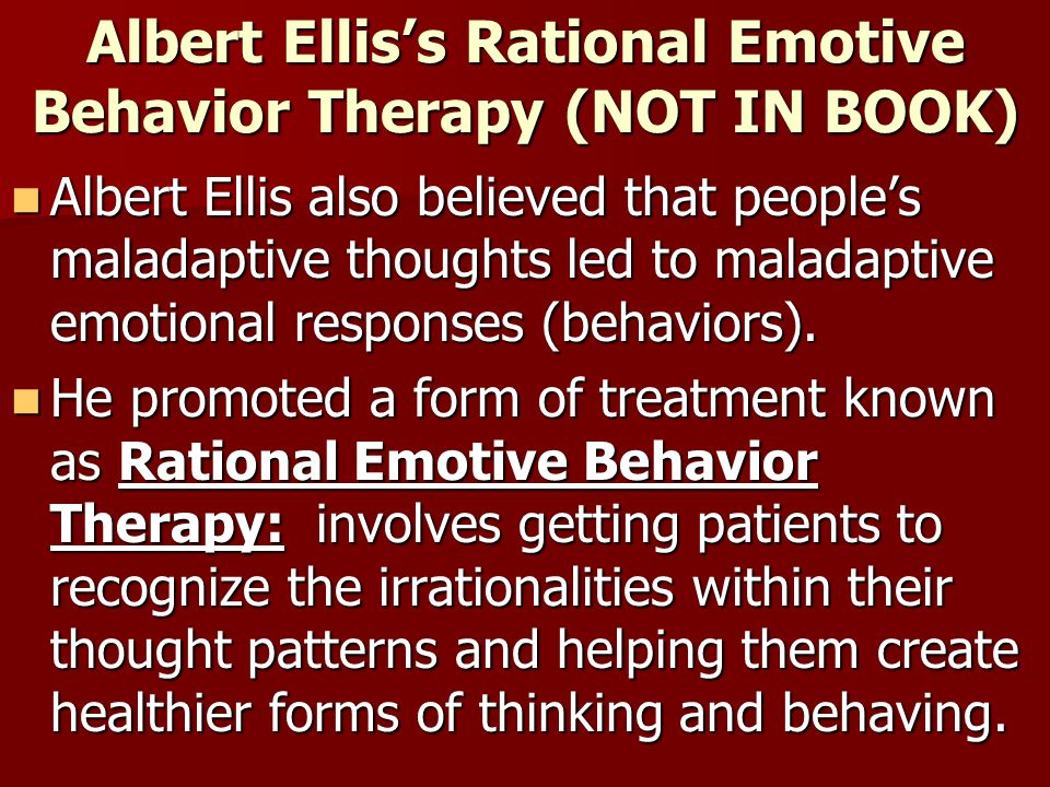 Albert Ellis's Rational Emotive Behavior Therapy (NOT IN BOOK) Albert Ellis also believed that people's maladaptive thoughts led to maladaptive emotio