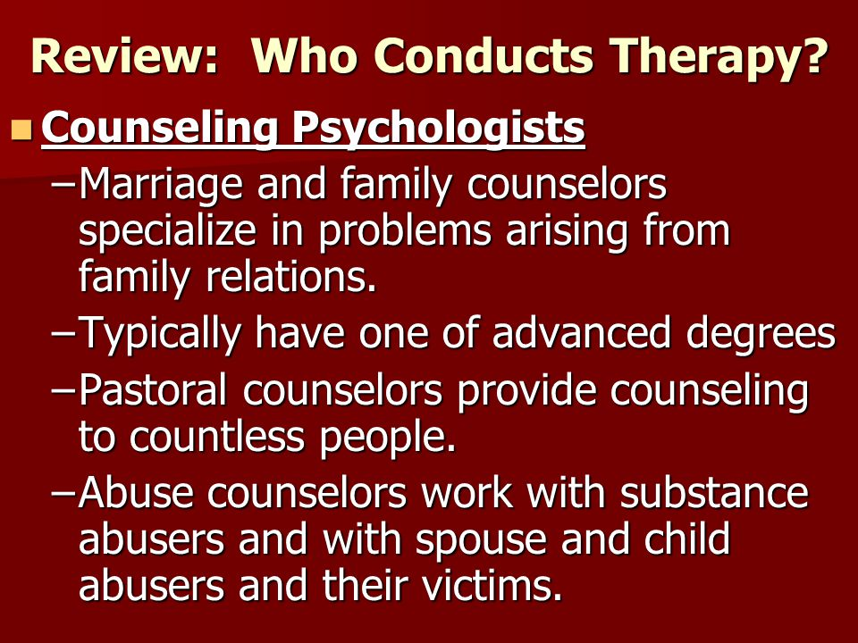 Review: Who Conducts Therapy? Counseling Psychologists Counseling Psychologists –Marriage and family counselors specialize in problems arising from fa