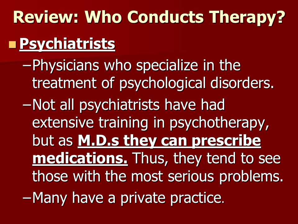 Review: Who Conducts Therapy? Psychiatrists Psychiatrists –Physicians who specialize in the treatment of psychological disorders. –Not all psychiatris