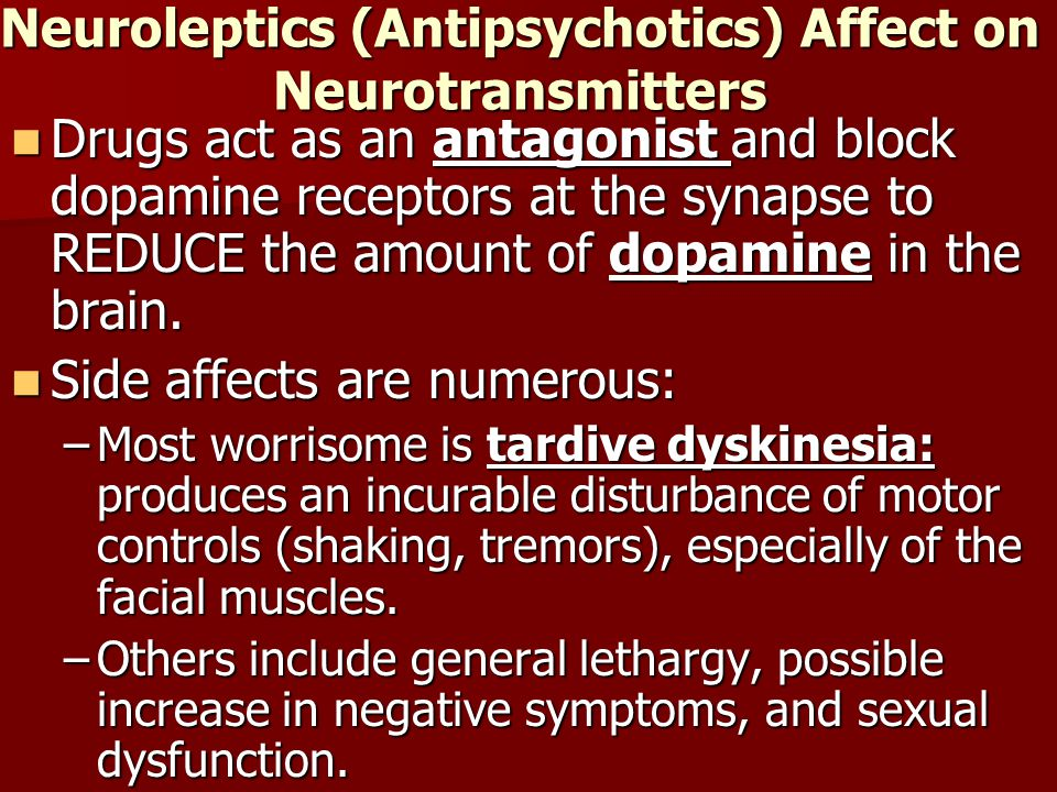 Neuroleptics (Antipsychotics) Affect on Neurotransmitters Drugs act as an antagonist and block dopamine receptors at the synapse to REDUCE the amount