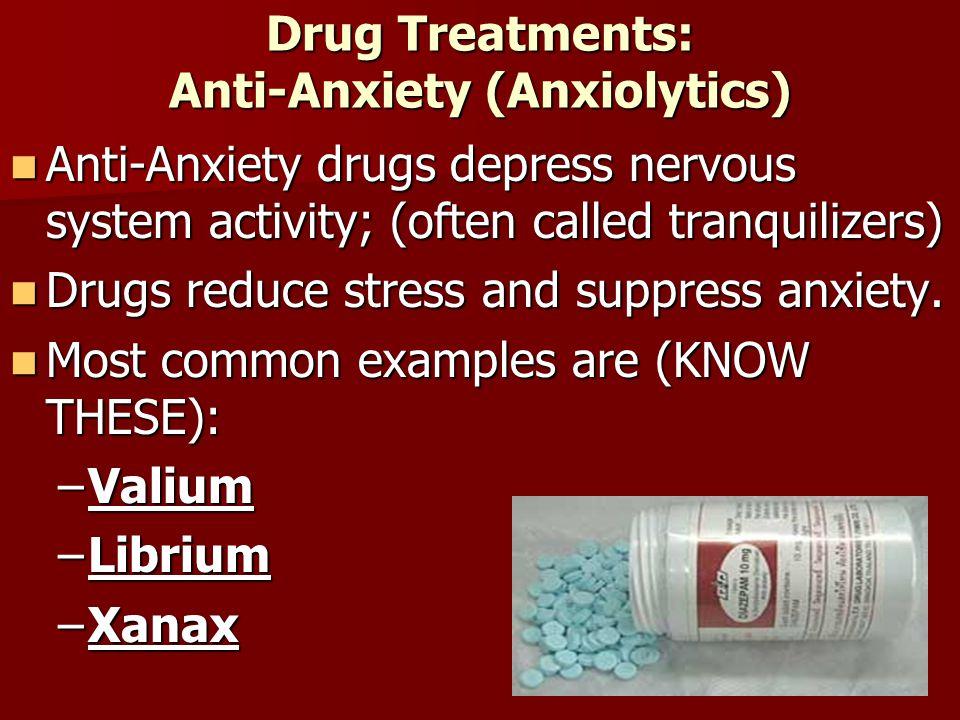 Drug Treatments: Anti-Anxiety (Anxiolytics) Anti-Anxiety drugs depress nervous system activity; (often called tranquilizers) Anti-Anxiety drugs depres
