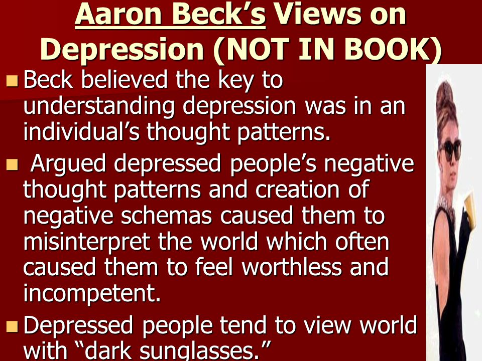 Aaron Beck's Views on Depression (NOT IN BOOK) Beck believed the key to understanding depression was in an individual's thought patterns. Beck believe