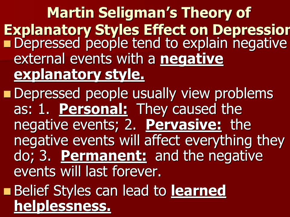 Martin Seligman's Theory of Explanatory Styles Effect on Depression Depressed people tend to explain negative external events with a negative explanat