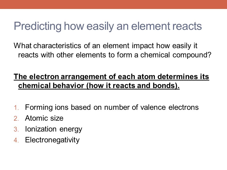 Predicting how easily an element reacts What characteristics of an element impact how easily it reacts with other elements to form a chemical compound
