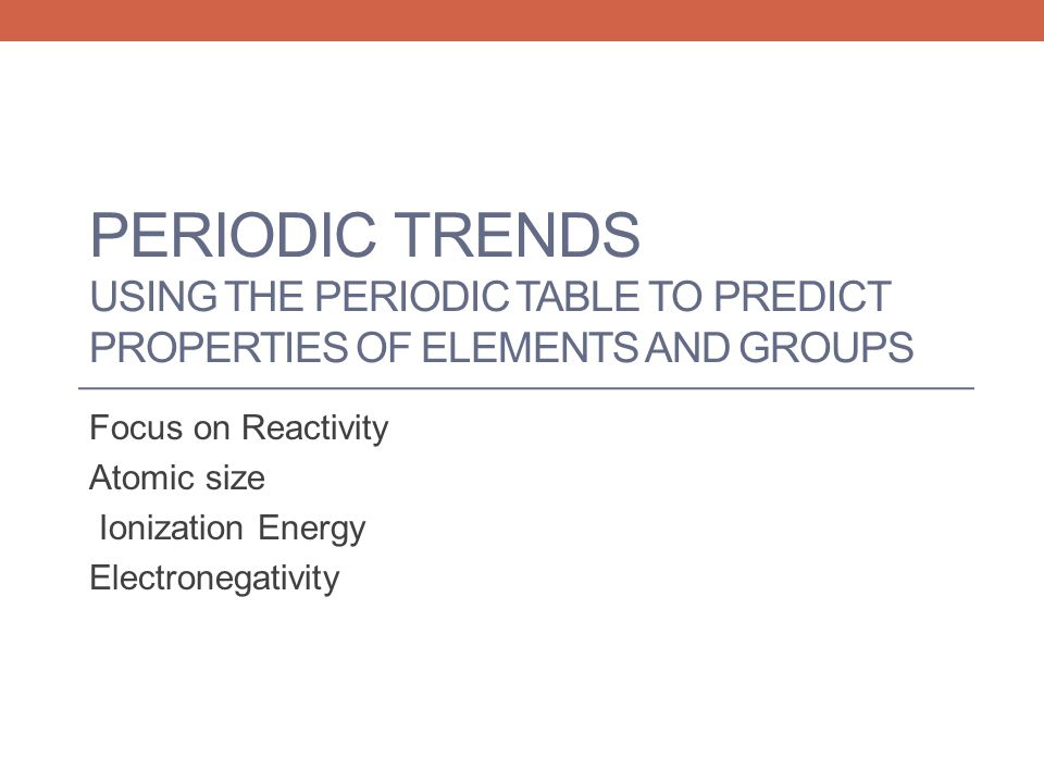 PERIODIC TRENDS USING THE PERIODIC TABLE TO PREDICT PROPERTIES OF ELEMENTS AND GROUPS Focus on Reactivity Atomic size Ionization Energy Electronegativ