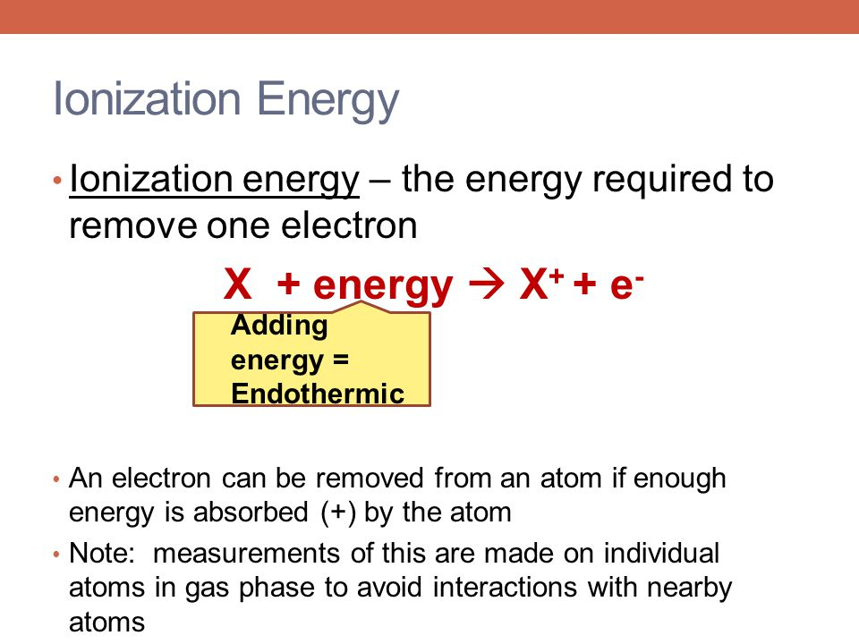 Ionization Energy Ionization energy – the energy required to remove one electron X + energy  X + + e - An electron can be removed from an atom if eno