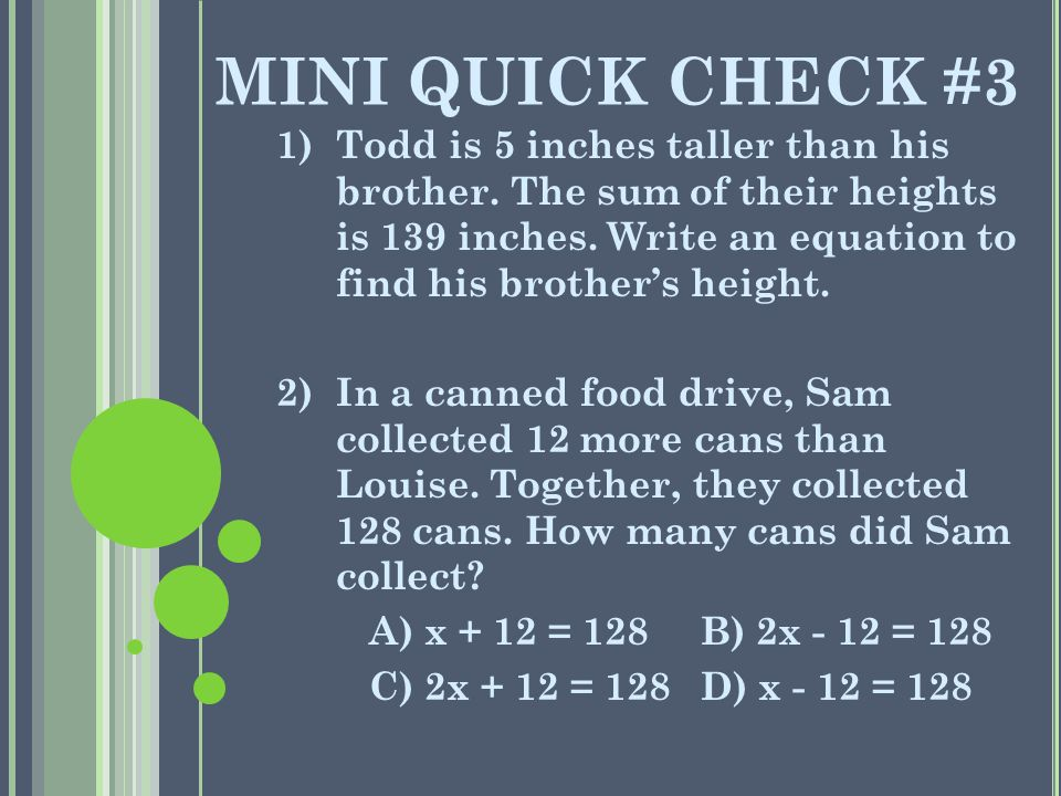 MINI QUICK CHECK #3 1)Todd is 5 inches taller than his brother. The sum of their heights is 139 inches. Write an equation to find his brother's height