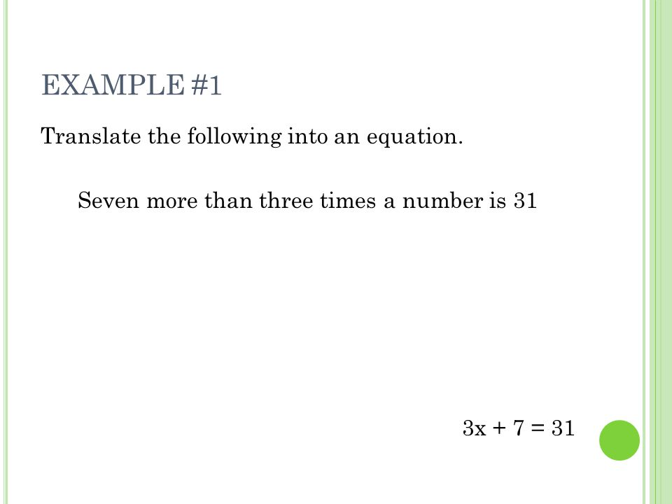 EXAMPLE #1 Translate the following into an equation. Seven more than three times a number is 31 3x + 7 = 31
