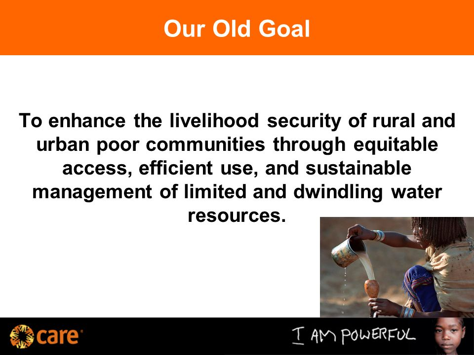 Our Old Goal To enhance the livelihood security of rural and urban poor communities through equitable access, efficient use, and sustainable management of limited and dwindling water resources.
