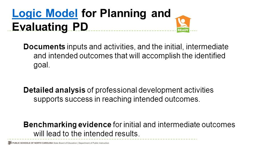 Logic ModelLogic Model for Planning and Evaluating PD Documents inputs and activities, and the initial, intermediate and intended outcomes that will a