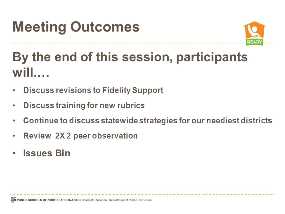 Meeting Outcomes By the end of this session, participants will.… Discuss revisions to Fidelity Support Discuss training for new rubrics Continue to discuss statewide strategies for our neediest districts Review 2X 2 peer observation Issues Bin