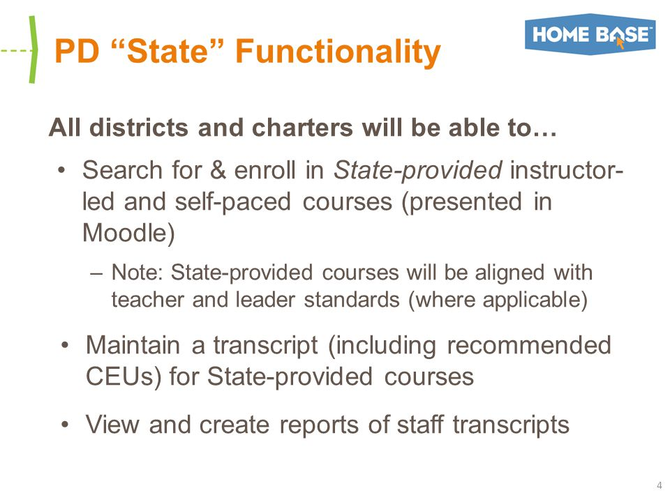 PD State Functionality All districts and charters will be able to… Search for & enroll in State-provided instructor- led and self-paced courses (presented in Moodle) –Note: State-provided courses will be aligned with teacher and leader standards (where applicable) Maintain a transcript (including recommended CEUs) for State-provided courses View and create reports of staff transcripts 4