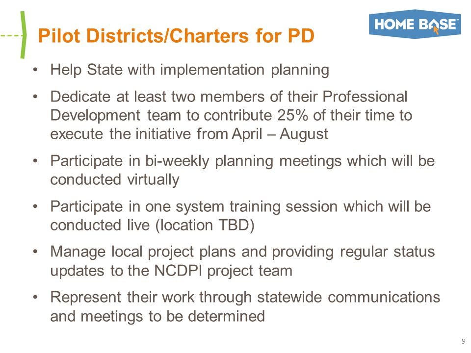 Pilot Districts/Charters for PD Help State with implementation planning Dedicate at least two members of their Professional Development team to contribute 25% of their time to execute the initiative from April – August Participate in bi-weekly planning meetings which will be conducted virtually Participate in one system training session which will be conducted live (location TBD) Manage local project plans and providing regular status updates to the NCDPI project team Represent their work through statewide communications and meetings to be determined 9
