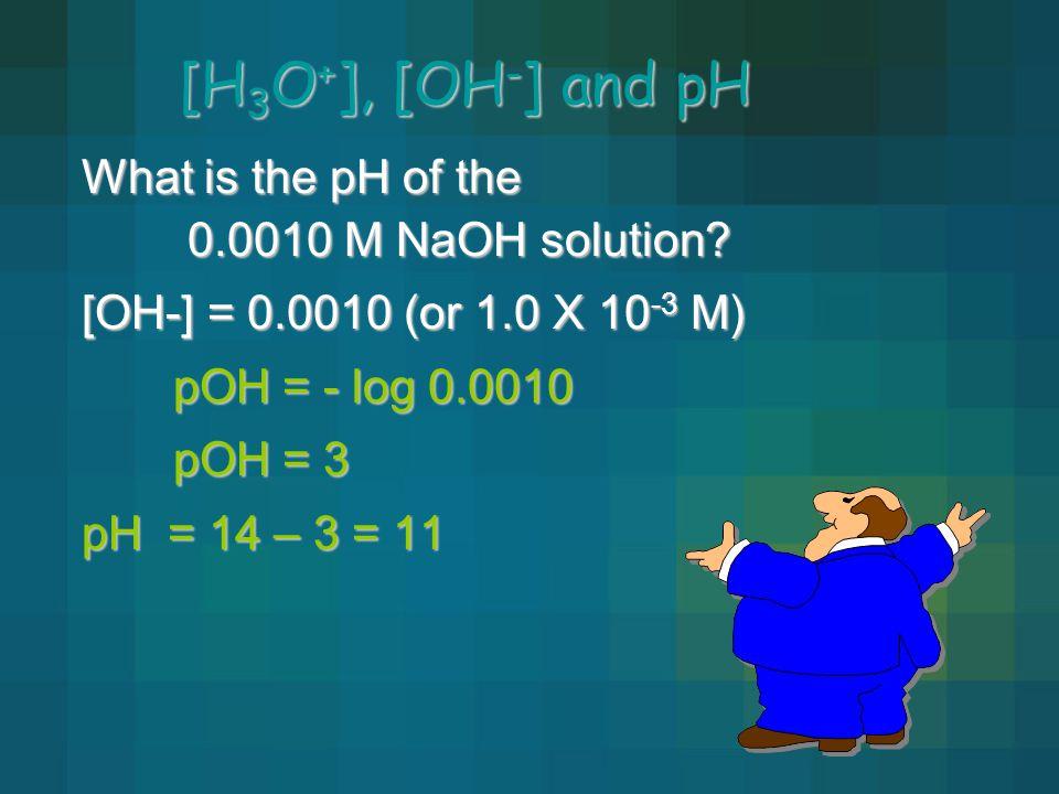 [H 3 O + ], [OH - ] and pH What is the pH of the 0.0010 M NaOH solution.