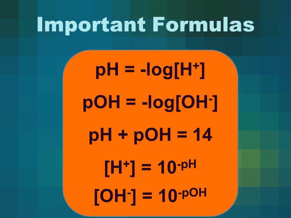 Important Formulas pH = -log[H + ] pOH = -log[OH - ] pH + pOH = 14 [H + ] = 10 -pH [OH - ] = 10 -pOH