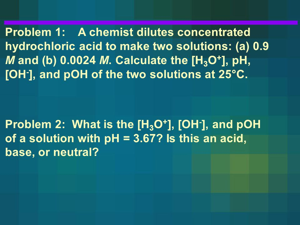 Problem 1: A chemist dilutes concentrated hydrochloric acid to make two solutions: (a) 0.9 M and (b) 0.0024 M.