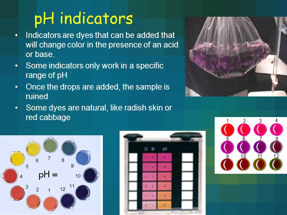 pH indicators Indicators are dyes that can be added that will change color in the presence of an acid or base. Some indicators only work in a specific
