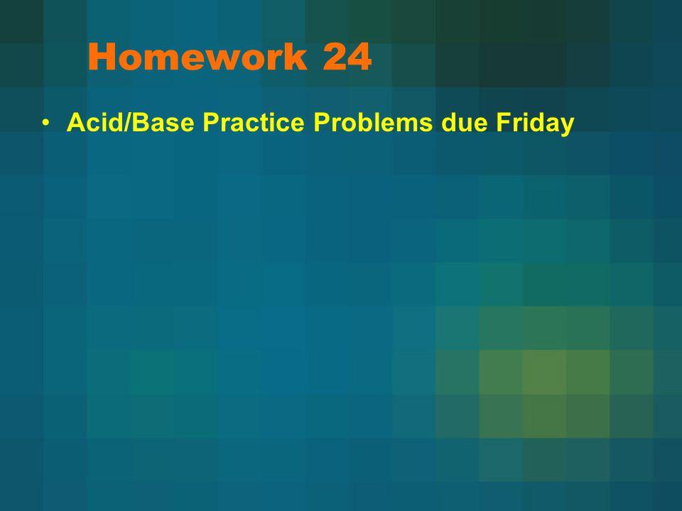 Homework 24 Acid/Base Practice Problems due Friday
