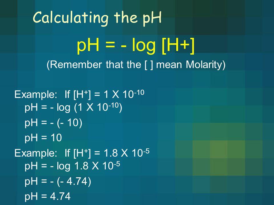 Calculating the pH pH = - log [H+] (Remember that the [ ] mean Molarity) Example: If [H + ] = 1 X 10 -10 pH = - log (1 X 10 -10 ) pH = - (- 10) pH = 10 Example: If [H + ] = 1.8 X 10 -5 pH = - log 1.8 X 10 -5 pH = - (- 4.74) pH = 4.74