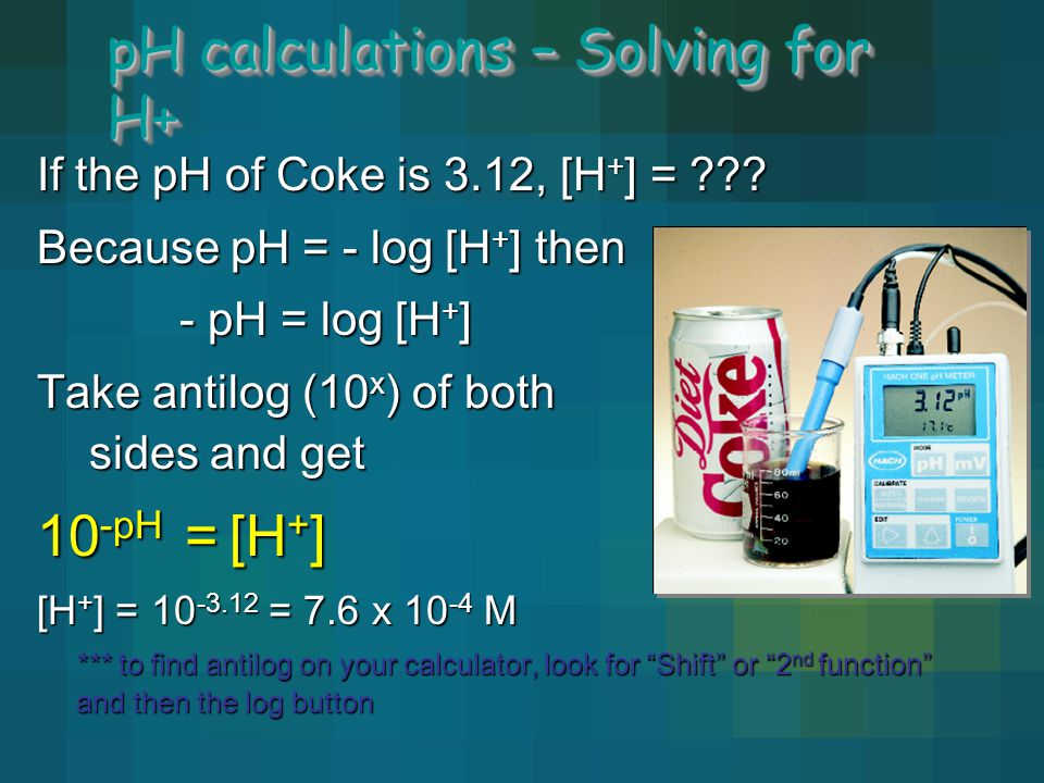 pH calculations – Solving for H+ If the pH of Coke is 3.12, [H + ] = ??? Because pH = - log [H + ] then - pH = log [H + ] - pH = log [H + ] Take antil