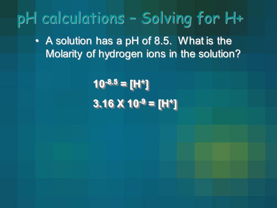pH calculations – Solving for H+ A solution has a pH of 8.5. What is the Molarity of hydrogen ions in the solution?A solution has a pH of 8.5. What is