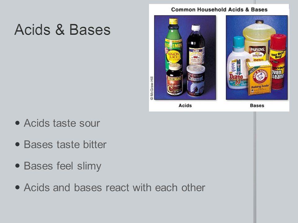 Acids taste sour Acids taste sour Bases taste bitter Bases taste bitter Bases feel slimy Bases feel slimy Acids and bases react with each other Acids