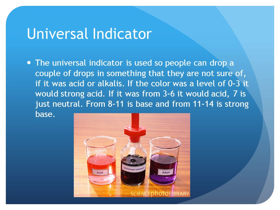 Universal Indicator The universal indicator is used so people can drop a couple of drops in something that they are not sure of, if it was acid or alk