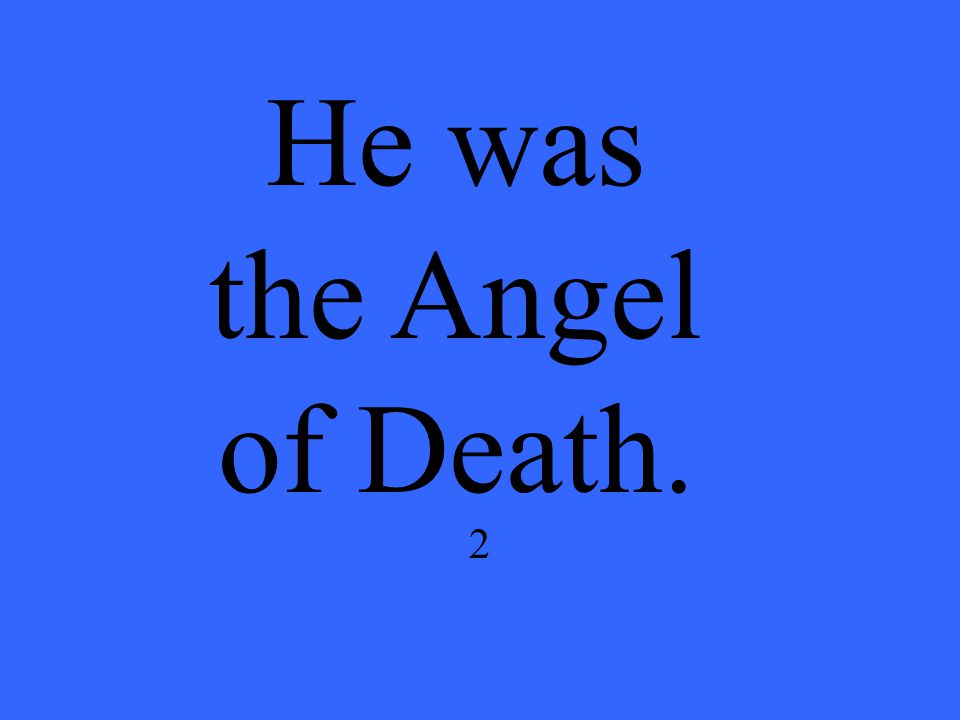 2 He was the Angel of Death.