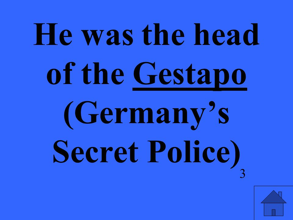 He was the head of the Gestapo (Germany's Secret Police) 3