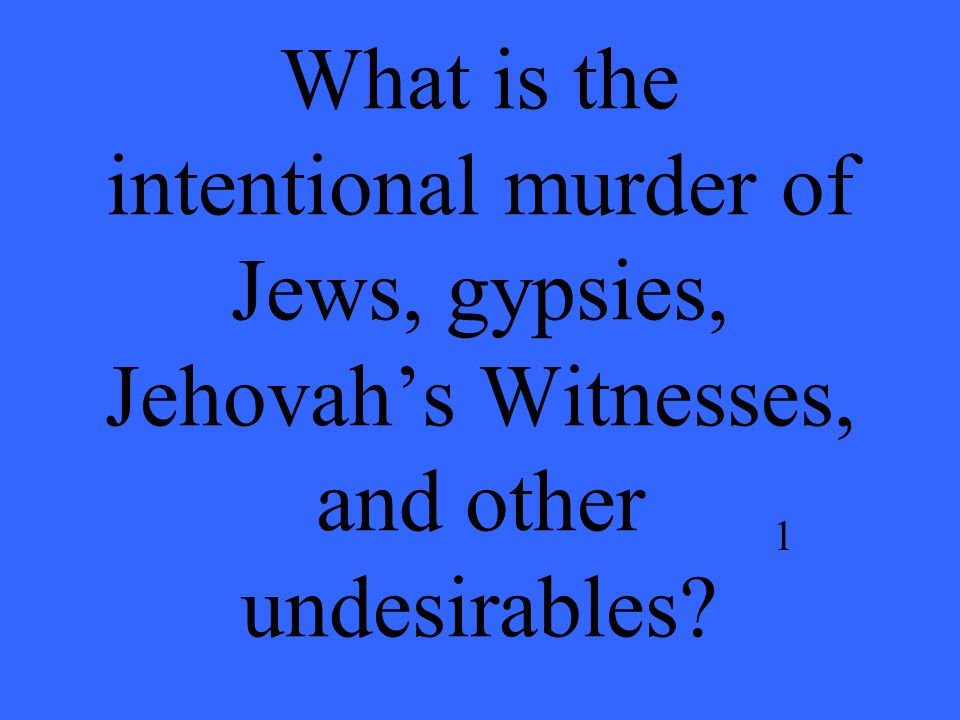 What is the intentional murder of Jews, gypsies, Jehovah's Witnesses, and other undesirables 1