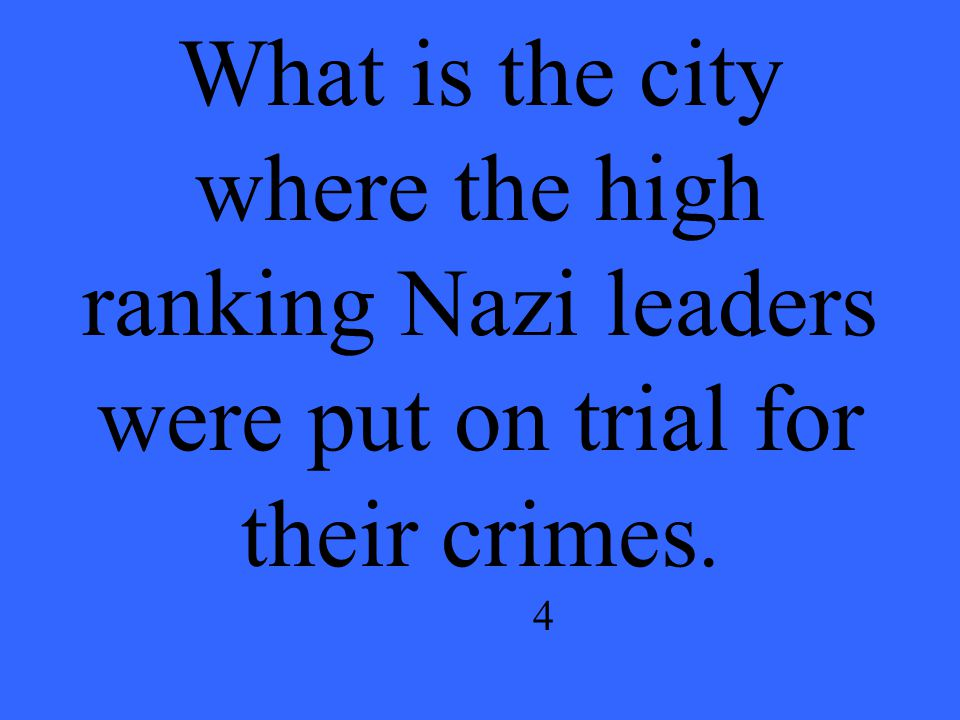 What is the city where the high ranking Nazi leaders were put on trial for their crimes. 4
