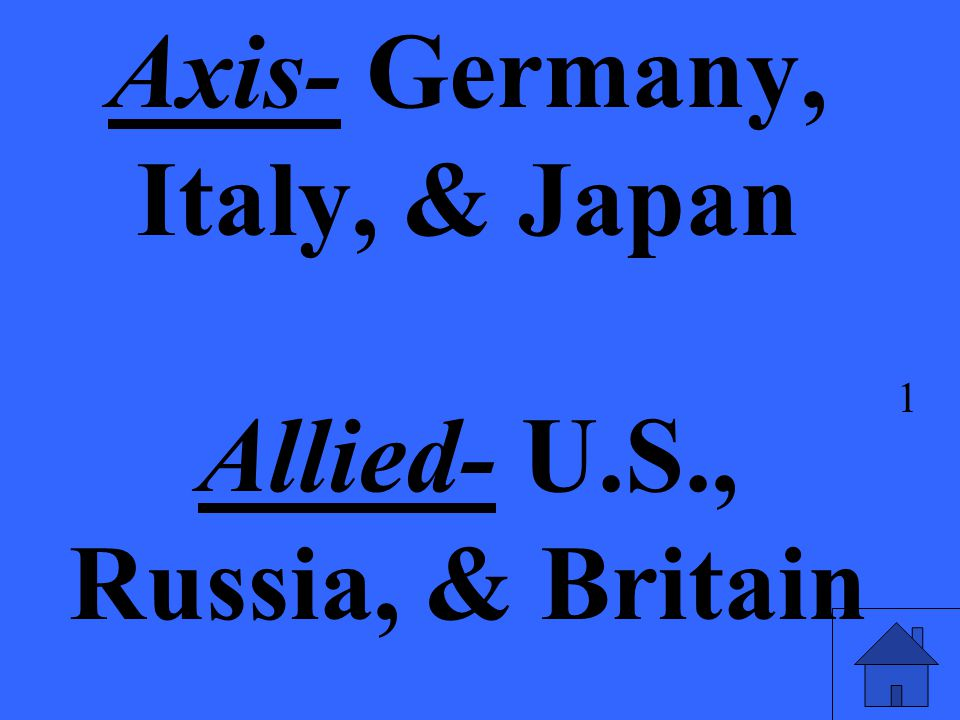 Axis- Germany, Italy, & Japan Allied- U.S., Russia, & Britain 1