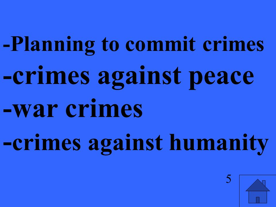 5 -Planning to commit crimes -crimes against peace -war crimes - crimes against humanity