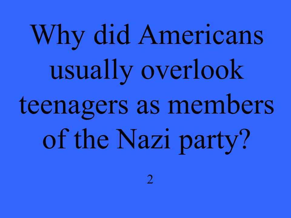 Why did Americans usually overlook teenagers as members of the Nazi party 2