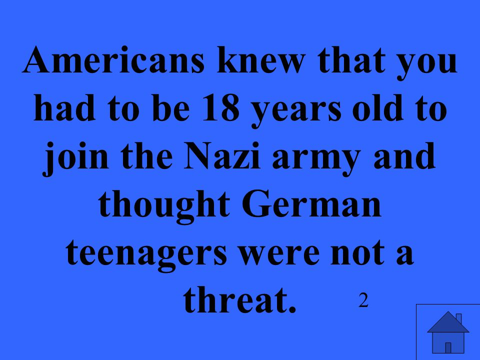 Americans knew that you had to be 18 years old to join the Nazi army and thought German teenagers were not a threat.