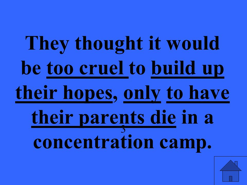 They thought it would be too cruel to build up their hopes, only to have their parents die in a concentration camp.