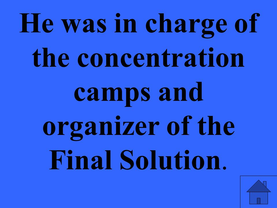 He was in charge of the concentration camps and organizer of the Final Solution.