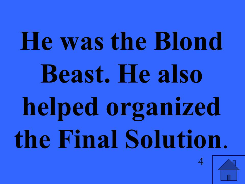 He was the Blond Beast. He also helped organized the Final Solution. 4