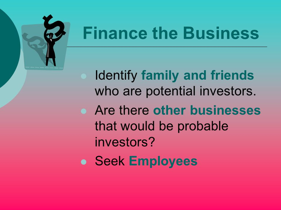 Finance the Business Identify family and friends who are potential investors.