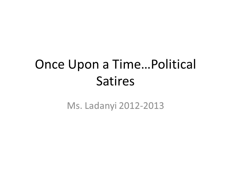 Once Upon a Time…Political Satires Ms. Ladanyi 2012-2013