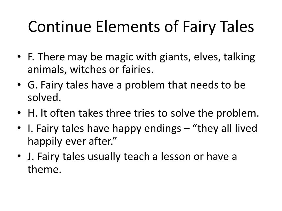 Continue Elements of Fairy Tales F. There may be magic with giants, elves, talking animals, witches or fairies. G. Fairy tales have a problem that nee