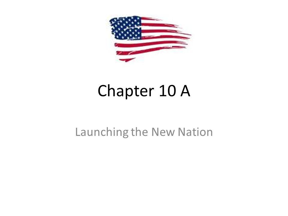 Chapter 10 A Launching the New Nation