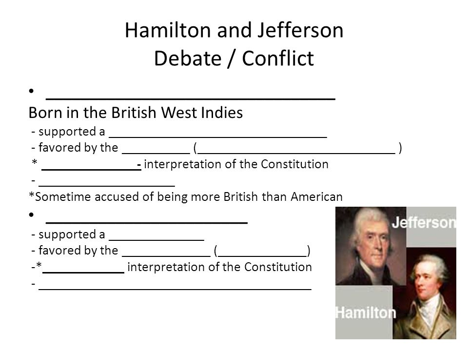 Hamilton and Jefferson Debate / Conflict _________________________________ Born in the British West Indies - supported a ________________________________ - favored by the __________ (_____________________________ ) * ______________- interpretation of the Constitution - ____________________ *Sometime accused of being more British than American _______________________ - supported a ______________ - favored by the _____________ (_____________) -*____________ interpretation of the Constitution - ________________________________________