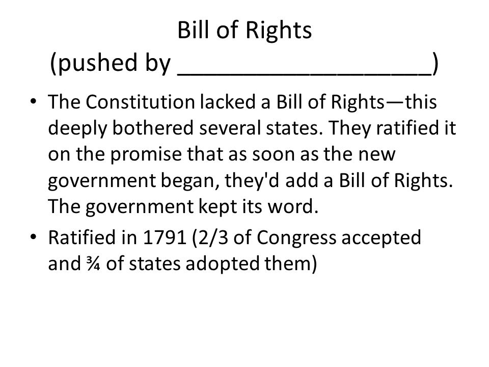 Bill of Rights (pushed by ___________________) The Constitution lacked a Bill of Rights—this deeply bothered several states.