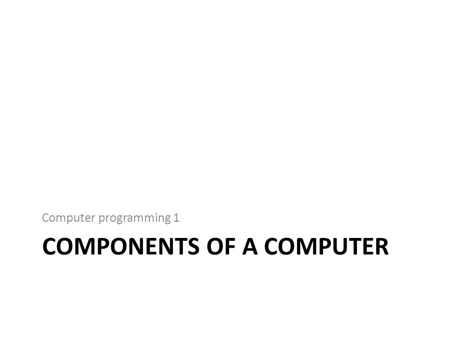 Computer programming 1 COMPONENTS OF A COMPUTER