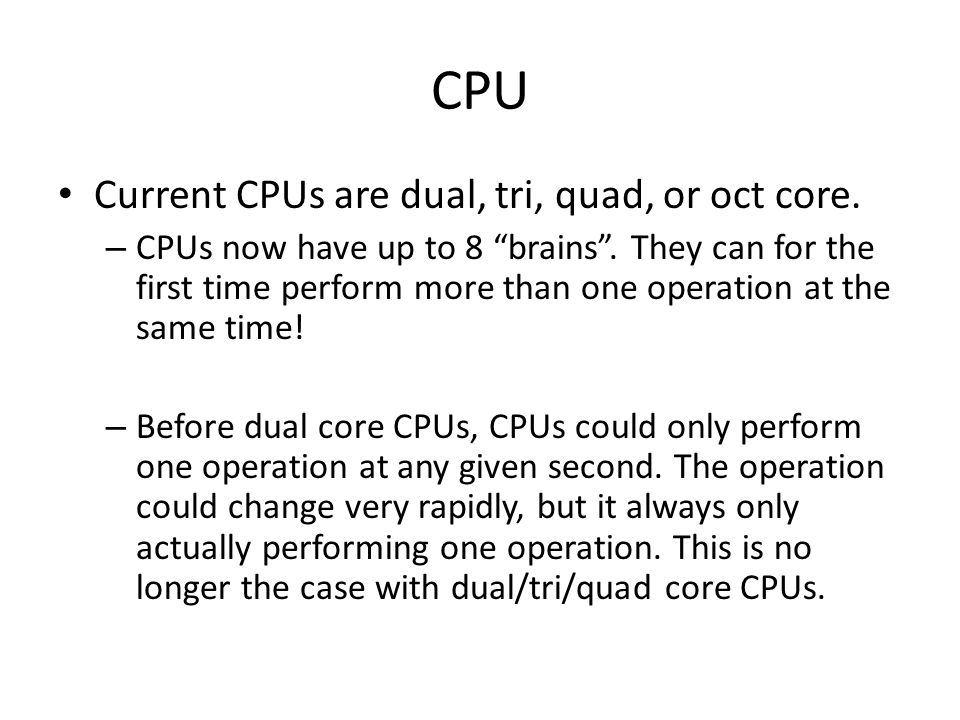 "CPU Current CPUs are dual, tri, quad, or oct core. – CPUs now have up to 8 ""brains"". They can for the first time perform more than one operation at th"