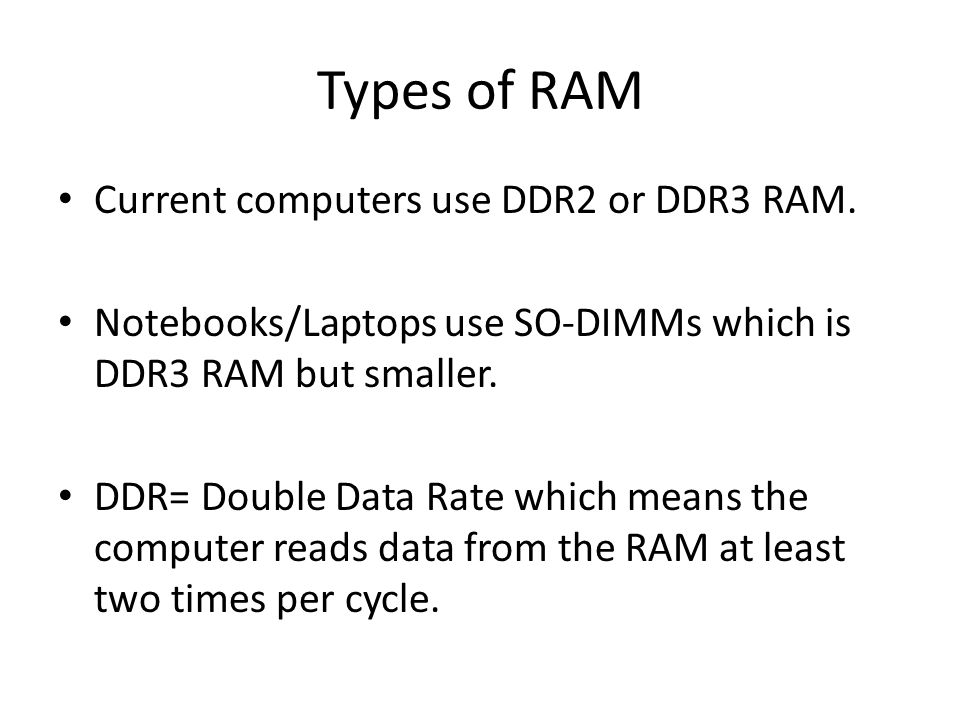 Types of RAM Current computers use DDR2 or DDR3 RAM. Notebooks/Laptops use SO-DIMMs which is DDR3 RAM but smaller. DDR= Double Data Rate which means t