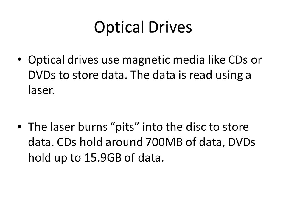 "Optical Drives Optical drives use magnetic media like CDs or DVDs to store data. The data is read using a laser. The laser burns ""pits"" into the disc"