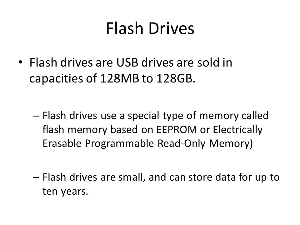 Flash Drives Flash drives are USB drives are sold in capacities of 128MB to 128GB. – Flash drives use a special type of memory called flash memory bas