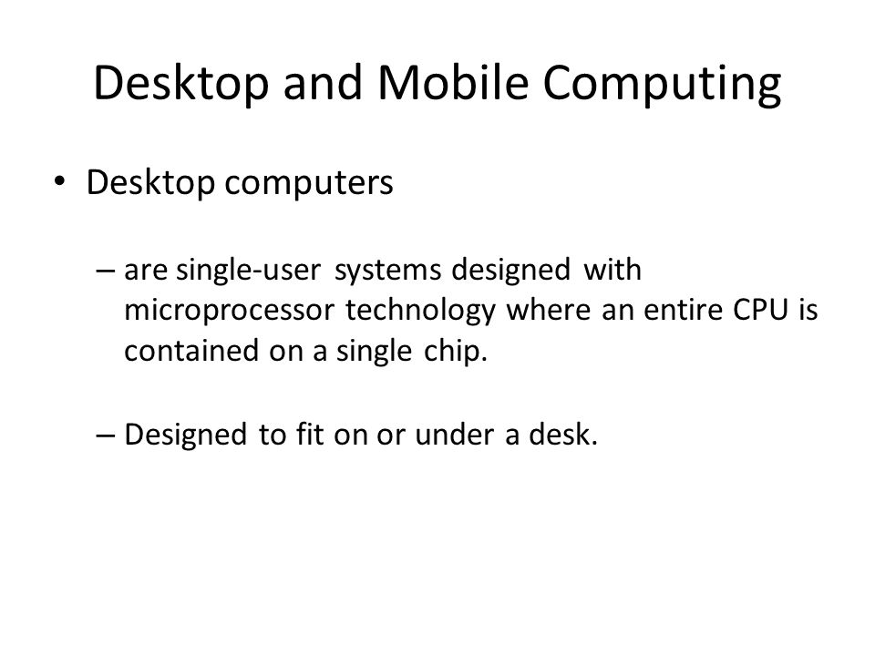 Desktop and Mobile Computing Desktop computers – are single-user systems designed with microprocessor technology where an entire CPU is contained on a